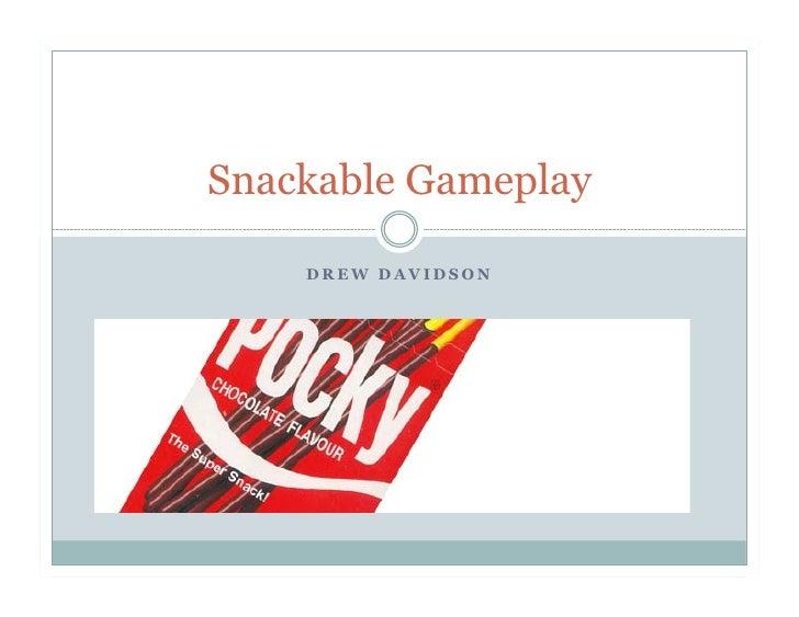 Snackable Gameplay    DREW DAVIDSON