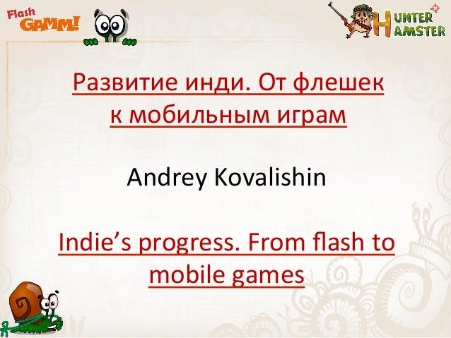 Развитие инди. От флешек     к мобильным играм          Andrey Kovalishin Indie's progress. From fl...