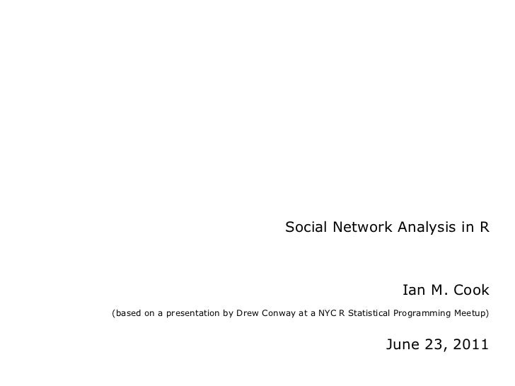 Social Network Analysis in R Ian M. Cook   (based on a presentation by Drew Conway at a NYC R Statistical Programming Meet...