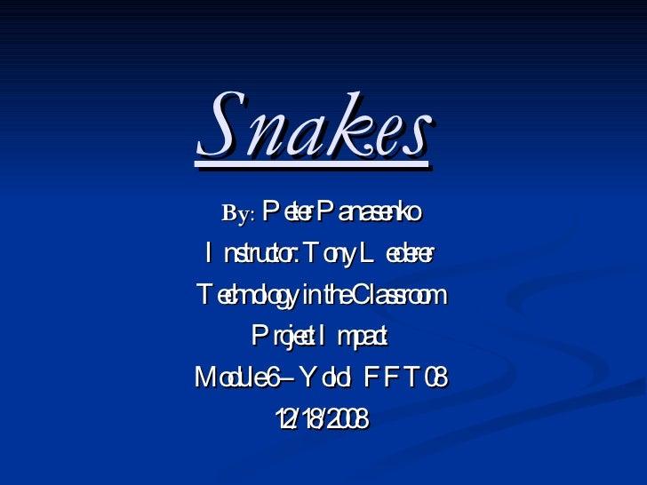Snakes   By :  Peter Panasenko Instructor: Tony Lederer Technology in the Classroom Project Impact Module 6 – YoloIFFT08 1...