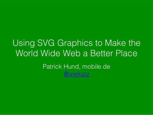 Using SVG Graphics to Make the World Wide Web a Better Place Patrick Hund, mobile.de @wiekatz