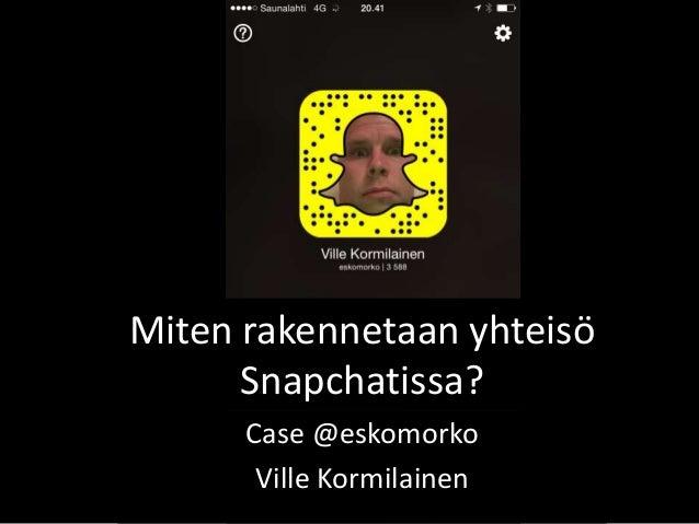 Miten rakennetaan yhteisö Snapchatissa? Case @eskomorko Ville Kormilainen