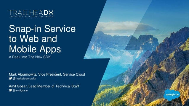 Snap-in Service to Web and Mobile Apps A Peek Into The New SDK Mark Abramowitz, Vice President, Service Cloud @markabramow...