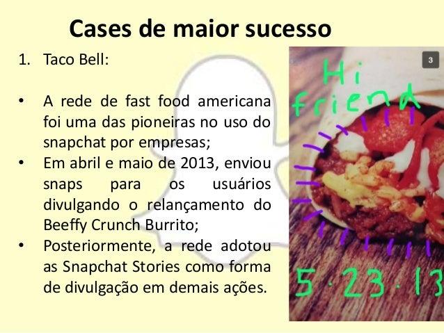 Cases de maior sucesso 1. Taco Bell: • A rede de fast food americana foi uma das pioneiras no uso do snapchat por empresas...