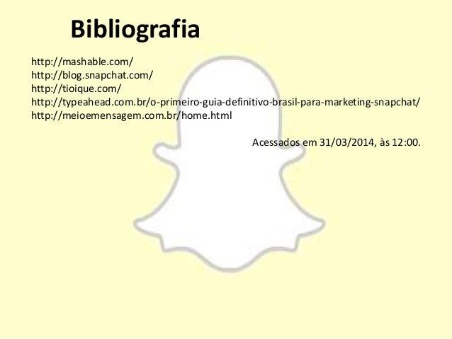 Bibliografia http://mashable.com/ http://blog.snapchat.com/ http://tioique.com/ http://typeahead.com.br/o-primeiro-guia-de...