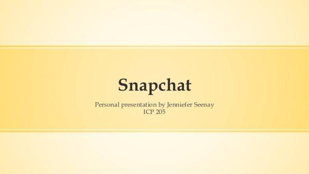 Snapchat Personal presentation by Jenniefer Seenay ICP 205