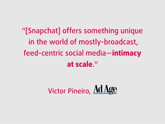 """[Snapchat] offers something unique in the world of mostly-broadcast,  feed-centric social media—intimacy at scale. ""  Vic..."