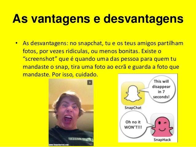As vantagens e desvantagens  • As desvantagens: no snapchat, tu e os teus amigos partilham  fotos, por vezes ridiculas, ou...