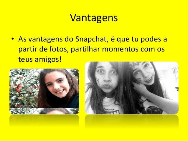 Vantagens  • As vantagens do Snapchat, é que tu podes a  partir de fotos, partilhar momentos com os  teus amigos!