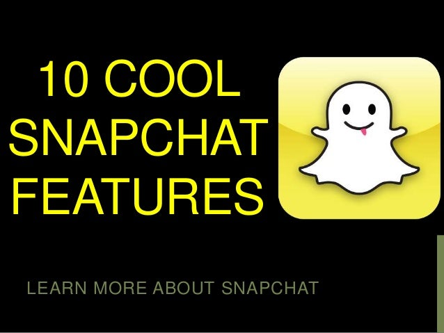 10 COOL SNAPCHAT FEATURES LEARN MORE ABOUT SNAPCHAT