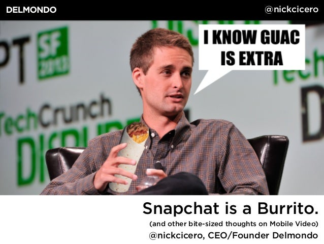 @nickcicero, CEO/Founder Delmondo Snapchat is a Burrito. (and other bite-sized thoughts on Mobile Video) @nickcicero