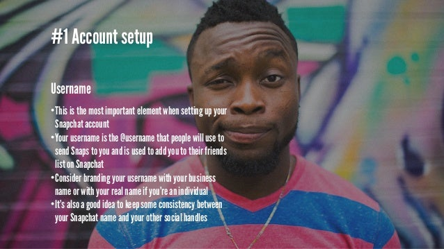 #1 Account setup Take Away •Even if you're not going to use Snapchat right away, sign up and own your username •If you don...