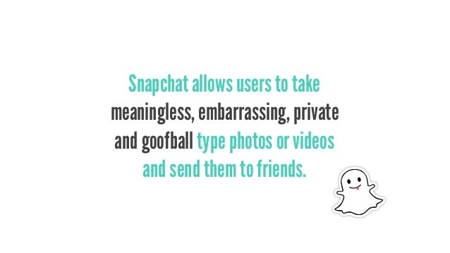 Snapchat allows users to take meaningless, embarrassing, private and goofball type photos or videos and send them to frien...