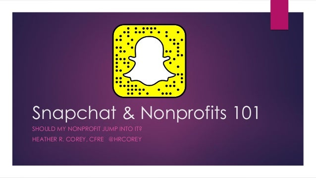 Snapchat & Nonprofits 101 SHOULD MY NONPROFIT JUMP INTO IT? HEATHER R. COREY, CFRE @HRCOREY