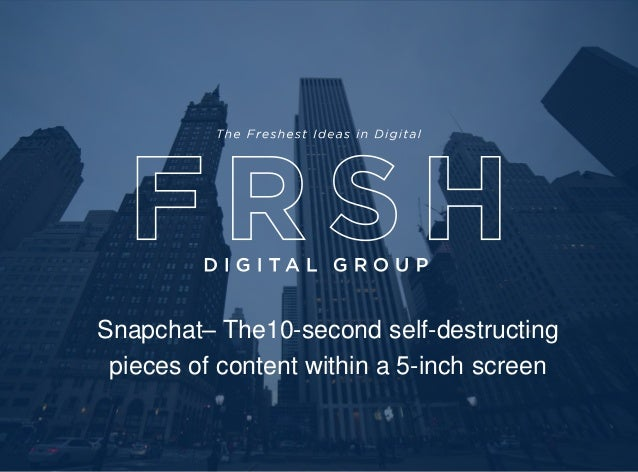 Capabilities & Select Product Showcase Snapchat– The10-second self-destructing pieces of content within a 5-inch screen