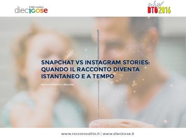 www.roccorossitto.it | www.diecicose.it SNAPCHAT VS INSTAGRAM STORIES: QUANDO IL RACCONTO DIVENTA ISTANTANEO E A TEMPO ROC...