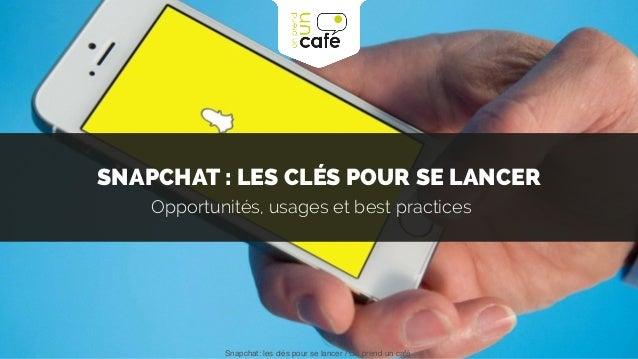 SNAPCHAT : LES CLÉS POUR SE LANCER Opportunités, usages et best practices Snapchat: les clés pour se lancer / On prend un ...