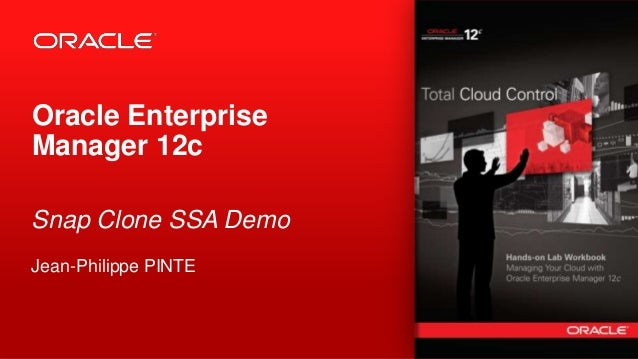 Oracle Enterprise Manager 12c Snap Clone SSA Demo Jean-Philippe PINTE  1  Copyright © 2012, Oracle and/or its affiliates. ...