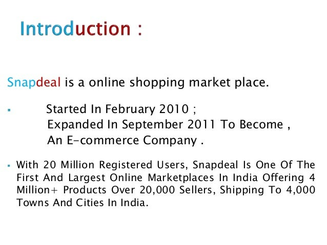 Snapdeal is a online shopping market place.  Started In February 2010 ; Expanded In September 2011 To Become , An E-comme...
