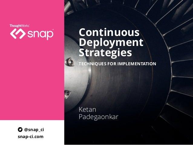 Continuous Deployment Strategies Ketan Padegaonkar TECHNIQUES FOR IMPLEMENTATION @snap_ci snap-ci.com