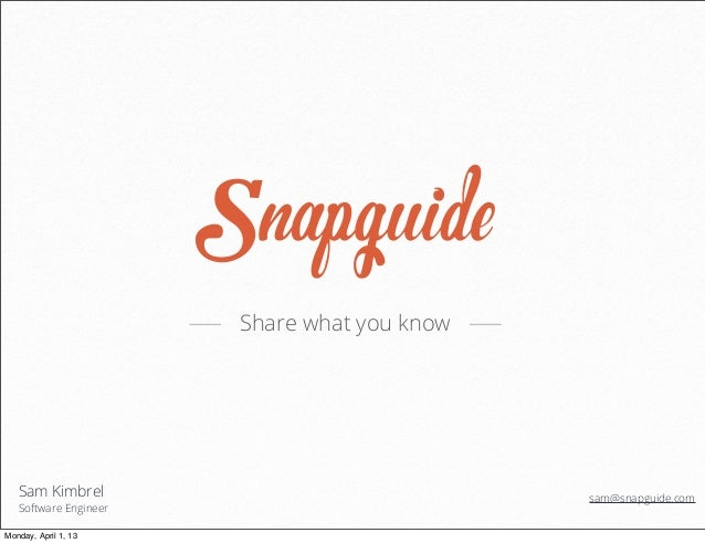 Share what you know   Sam Kimbrel                               sam@snapguide.com   Software EngineerMonday, April 1, 13