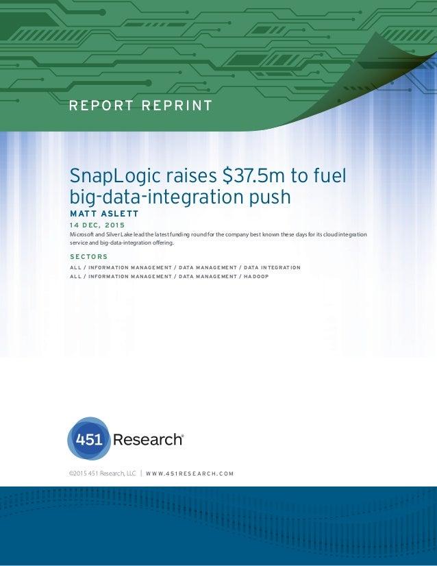 REPORT REPRINT SnapLogic raises $37.5m to fuel big-data-integration push MATT ASLETT 14 D EC, 2015 Microsoft and Silver La...