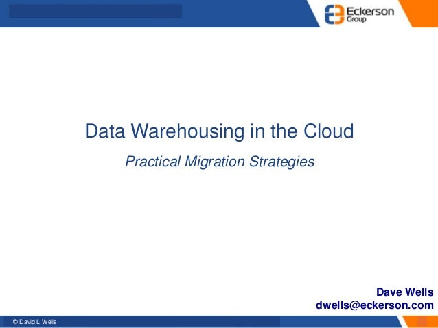 © David L Wells Data Warehousing in the Cloud Practical Migration Strategies Dave Wells dwells@eckerson.com