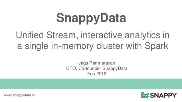 SnappyData Unified Stream, interactive analytics in a single in-memory cluster with Spark www.snappydata.io Jags Ramnaraya...