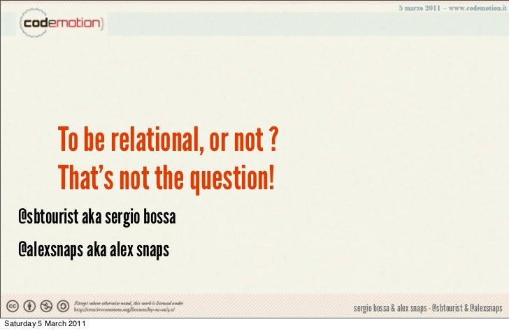 To be relational, or not ?             Thats not the question!   @sbtourist aka sergio bossa   @alexsnaps aka alex snaps  ...