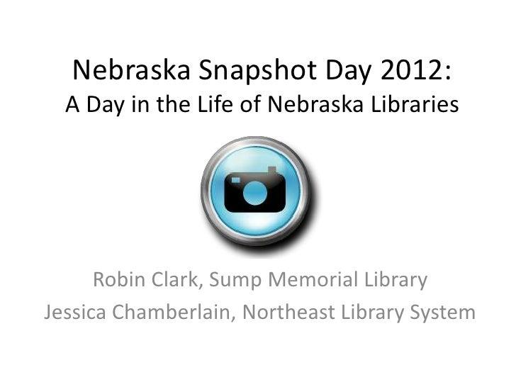 Nebraska Snapshot Day 2012:  A Day in the Life of Nebraska Libraries      Robin Clark, Sump Memorial LibraryJessica Chambe...