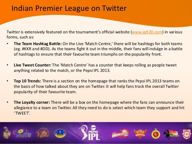 • Pepsi IPL 2013 Conversation: There will be a box on the official website's homepage, throughwhich the fans can let the w...
