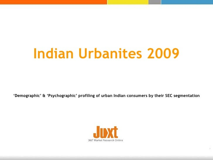 Indian Urbanites 2009 ' Demographic' & 'Psychographic' profiling of urban Indian consumers by their SEC segmentation
