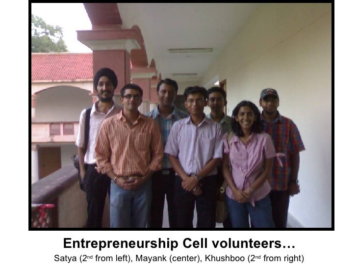 Entrepreneurship Cell volunteers… Satya (2 nd  from left), Mayank (center), Khushboo (2 nd  from right)