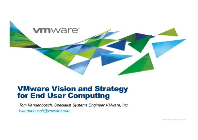 © 2010 VMware Inc. All rights reserved VMware Vision and Strategy for End User Computing Tom Vandenbosch, Specialist Syste...
