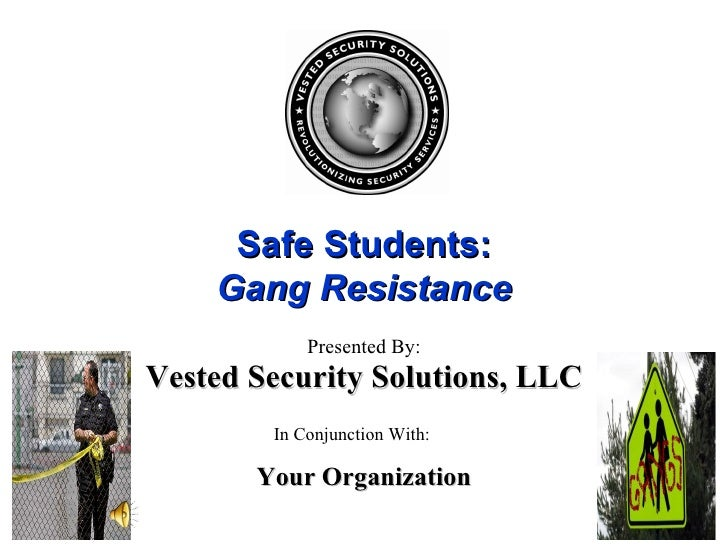 Safe Students: Gang Resistance Presented By: In Conjunction With: Your Organization Vested Security Solutions, LLC