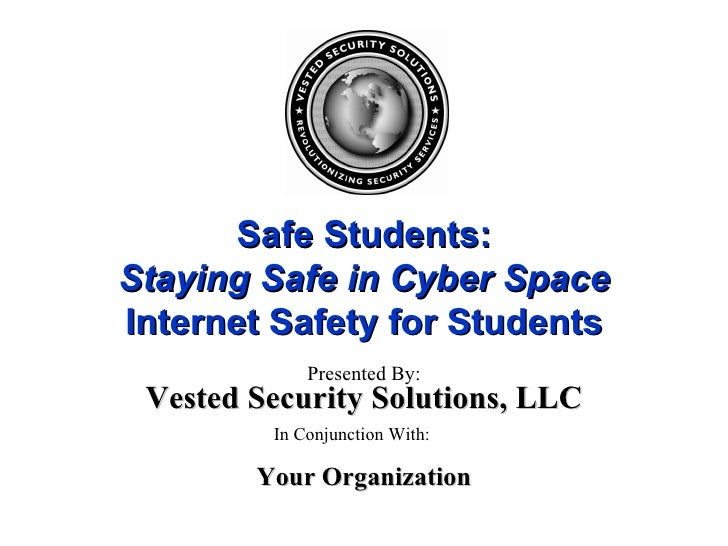 Safe Students: Staying Safe in Cyber Space Internet Safety for Students Presented By: In Conjunction With: Your Organizati...