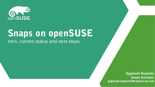 Zygmunt Krynicki Snapd developer zygmunt.krynicki@canonical.com Snaps on openSUSE intro, current status and next steps