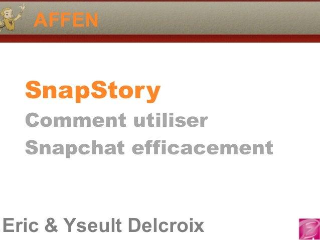 Eric & Yseult Delcroix AFFEN SnapStory Comment utiliser Snapchat efficacement
