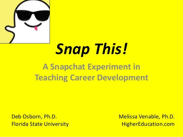 Snap This! A Snapchat Experiment in Teaching Career Development Deb Osborn, Ph.D. Florida State University Melissa Venable...