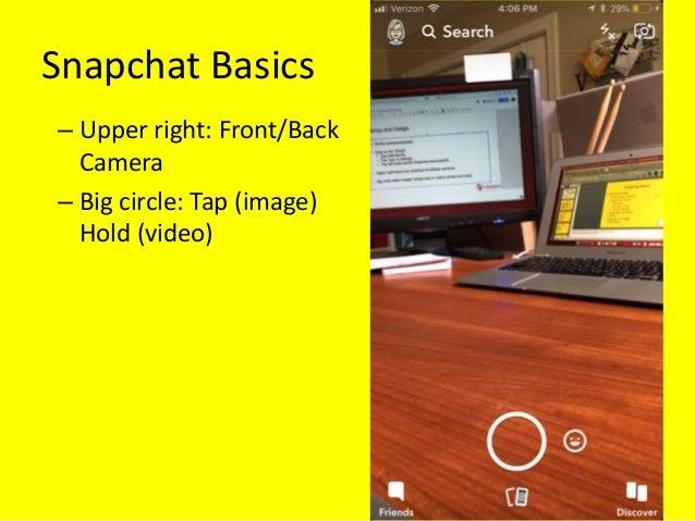 Snapchat Basics – Upper right: Front/Back Camera – Big circle: Tap (image) Hold (video)