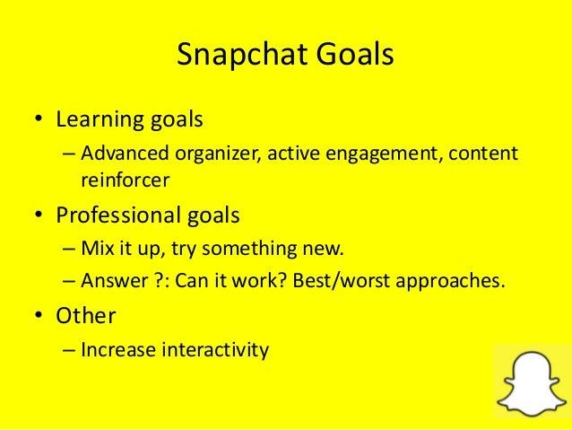 Snapchat Goals • Learning goals – Advanced organizer, active engagement, content reinforcer • Professional goals – Mix it ...