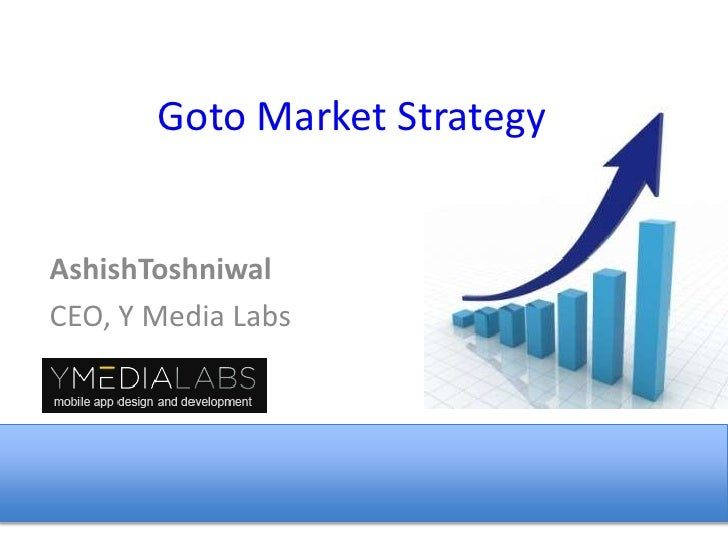 Goto Market Strategy <br />AshishToshniwal<br />CEO, Y Media Labs<br />