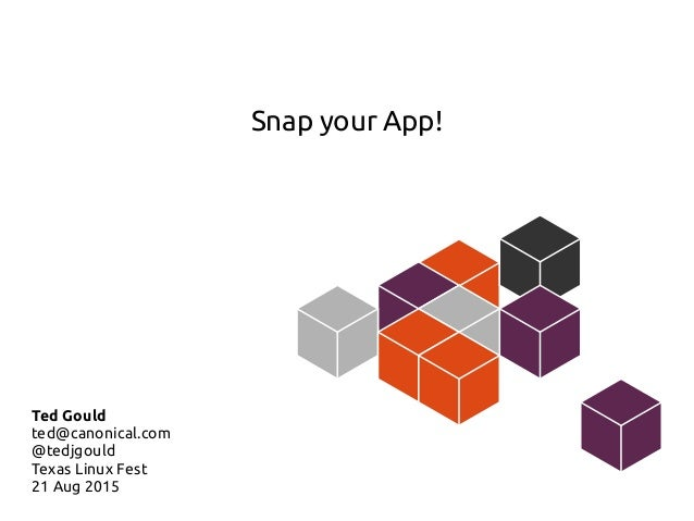 Snap your App! Ted Gould ted@canonical.com @tedjgould Texas Linux Fest 21 Aug 2015