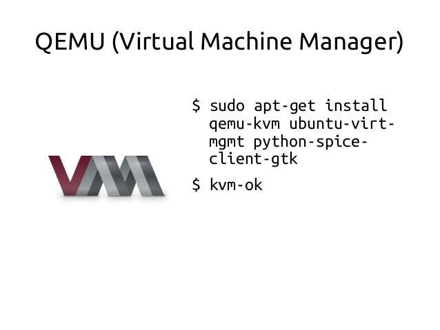 QEMU (Virtual Machine Manager) $ sudo apt-get install qemu-kvm ubuntu-virt- mgmt python-spice- client-gtk $ kvm-ok