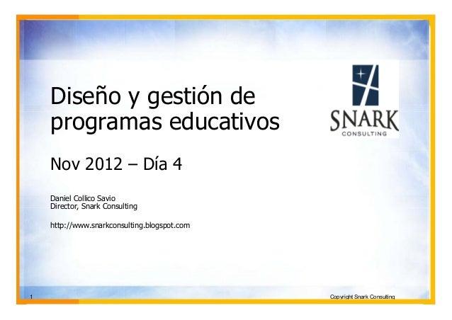 Diseño y gestión de    programas educativos    Nov 2012 – Día 4    Daniel Collico Savio    Director, Snark Consulting    h...