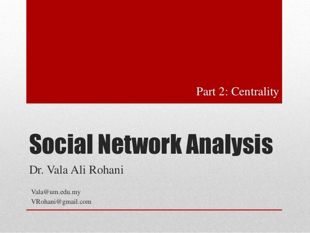 Social Network Analysis  Dr. Vala Ali Rohani  Vala@um.edu.my  VRohani@gmail.com  Part 2: Centrality