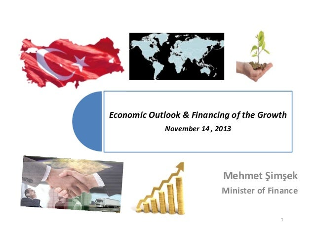 Economic Outlook & Financing of the Growth  November 14 , 2013  Mehmet Şimşek Minister of Finance 1
