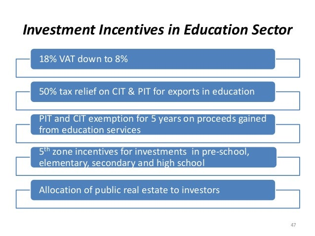 Investment Incentives in Education Sector 18% VAT down to 8% 50% tax relief on CIT & PIT for exports in education PIT and ...