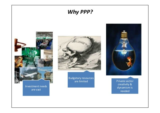Why PPP?Investment needsare vastBudgetary resourcesare limited Private sectorcreativity &dynamism isneeded