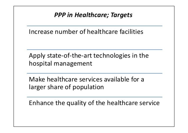 PPP in Healthcare; TargetsIncrease number of healthcare facilitiesApply state-of-the-art technologies in thehospital manag...